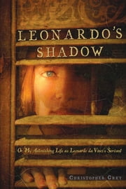 Leonardo's Shadow - Or, My Astonishing Life as Leonardo da Vinci's Ser ebook by Christopher Grey
