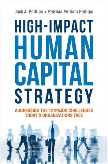 High-Impact Human Capital Strategy - Addressing the 12 Major Challenges Today's Organizations Face ebook by Jack Phillips,Patricia Phillips