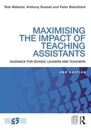 Maximising the Impact of Teaching Assistants - Guidance for school leaders and teachers ebook by Rob Webster,Anthony Russell,Peter Blatchford