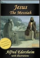 "JESUS THE MESSIAH [Illustrated]. Abridged edition of ""The Life and Times of Jesus the Messiah"" ebook by Alfred Edersheim"