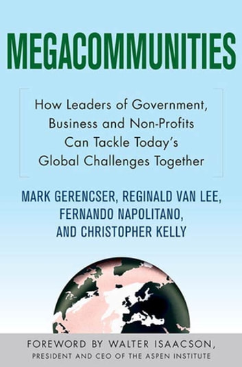 Megacommunities: How Leaders of Government, Business and Non-Profits Can Tackle Today's Global Challenges Together ebook by Mark Gerencser,Reginald Van Lee,Fernando Napolitano,Christopher Kelly
