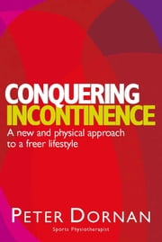 Conquering Incontinence - A new and physical approach to a freer lifestyle ebook by Peter Dornan