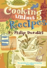 Cooking Without Recipes ebook by Philip Dundas