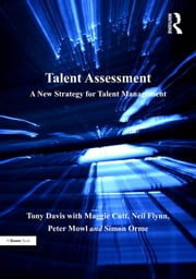 Talent Assessment - A New Strategy for Talent Management ebook by Tony Davis,Maggie Cutt,Neil Flynn,Peter Mowl