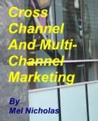 Cross Channel and Multi Channel Marketing ebook by Mel Nicholas