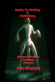 Guide To Writing & Publishing Science Fiction, Fantasy, Horror ebook by Rob Shelsky