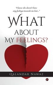 "What about My Feelings? - ""I know she doesn't have any feelings towards me but…"" ebook by Qalandar Nawaz"