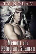 Memoir of a Reluctant Shaman (A Story of Native American Magical Realism) ebook by Ty Nolan