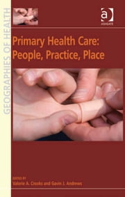 Primary Health Care: People, Practice, Place ebook by Professor Gavin J Andrews,Professor Valorie A Crooks,Professor Susan J Elliott,Dr Allison Williams