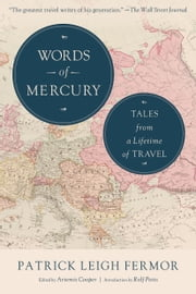 Words of Mercury - Tales from a Lifetime of Travel ebook by Patrick Leigh Fermor,Artemis Cooper,Rolf Potts