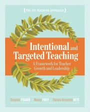 Intentional and Targeted Teaching - A Framework for Teacher Growth and Leadership ebook by Douglas Fisher,Nancy Frey,Stefani Arzonetti Hite