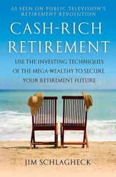 Cash-Rich Retirement - Use the Investing Techniques of the Mega-Wealthy to Secure Your Retirement Future ebook by Jim Schlagheck