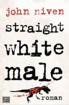 Straight White Male - Roman ebook by John Niven, Stephan Glietsch