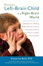 Raising a Left-Brain Child in a Right-Brain World - Strategies for Helping Bright, Quirky, Socially Awkward Children to Thrive at Ho me and at School ebook by