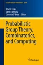 Probabilistic Group Theory, Combinatorics, and Computing ebook by Alla Detinko,Dane Flannery,Eamonn O'Brien