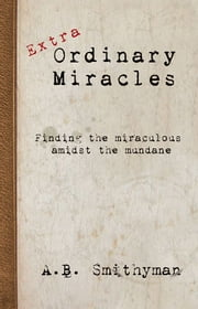 Extra-Ordinary Miracles - Finding the miraculous amidst the mundane ebook by Andy Smithyman