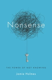 Nonsense - The Power of Not Knowing ebook by Jamie Holmes