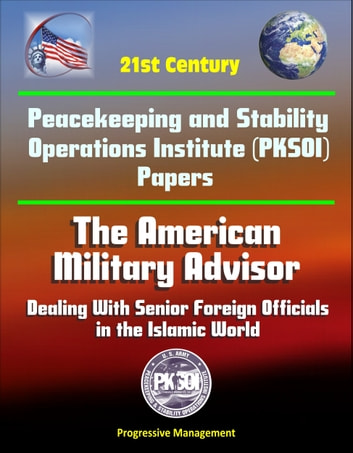 21st Century Peacekeeping and Stability Operations Institute (PKSOI) Papers - The American Military Advisor: Dealing With Senior Foreign Officials in the Islamic World ebook by Progressive Management