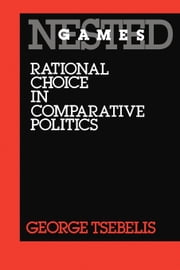 Nested Games: Rational Choice in Comparative Politics ebook by Tsebelis, George
