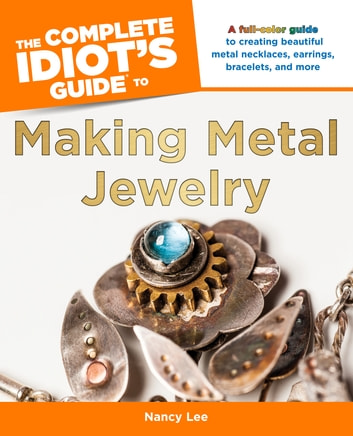 The Complete Idiot's Guide to Making Metal Jewelry - A Full-Color Guide to Creating Beautiful Metal Necklaces, Earrings, Bracelets, and More ebook by Nancy Lee