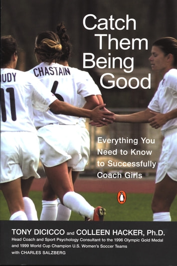 Catch Them Being Good - Everything You Need to Know to Successfully Coach Girls ebook by Tony Dicicco,Colleen Hacker,Charles Salzberg
