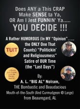 "Does ANY a This CRAP Make SENSE ta Ya, OR Am I Jest FUNNIN' Ya.....YOU DECIDE !!! - A Rather HUMOROUS (In MY ""Opinion""…..the ONLY One That Counts) ""Politickin' and Religiousmess"" Satire of OUR Time (the ""Last Days"") ebook by A. L. ""BIG AL"" Nolram"