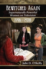 Bewitched Again - Supernaturally Powerful Women on Television, 1996-2011 ebook by Julie D. O'Reilly