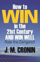 How to Win in the 21st Century and Win Well: Rule the Zeitgeist! ebook by J. M. Cronin
