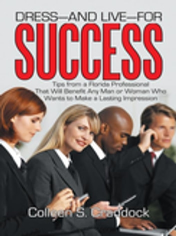 Dress—And Live—For Success - Tips from a Florida Professional That Will Benefit Any Man or Woman Who Wants to Make a Lasting Impression ebook by Colleen S. Craddock