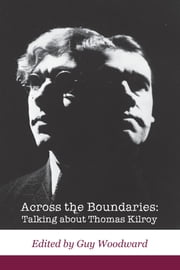 Across the Boundaries: Talking about Thomas Kilroy ebook by Guy Woodward,Nicholas  Grene,Anthony Roche,Thomas Kilroy,Peter Fallon,Gerard Fanning,Gerald Dawe,Gerard  Fanning,Adrian Frazier,Declan Hughes,Wayne Jordan,Christina Hunt Mahony,José Lanters,Marcela Lorca,Christopher Murray,Emer O'Kelly,Peter O'Rourke,Lynne Parker,Kevin Reynolds,Michael Scott