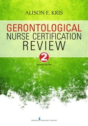 Gerontological Nurse Certification Review, Second Edition ebook by Alison E. Kris, RN, PhD