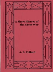 A Short History of the Great War (Illustrated) ebook by A. F. Pollard