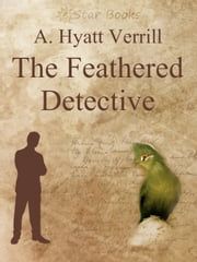 The Feathered Detective ebook by A. Hyatt Verrill