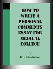 How to Write a Personal Comments Essay for Medical College ebook by Kristen Nelson, D.V.M.
