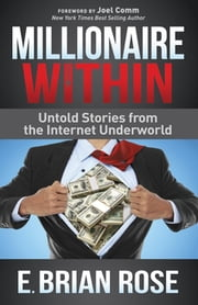 Millionaire Within - Untold Stories from the Internet Underworld ebook by E. Brian Rose,Joel Comm