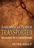 Sarah Fletcher Transported - One woman's life in Colonial Australia ebook by Peter Kelly