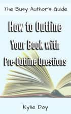 How to Outline Your Book with Pre-Outline Questions ebook by Kylie Day