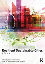 Resilient Sustainable Cities - A Future ebook by Leonie Pearson,Peter Newton,Peter Roberts