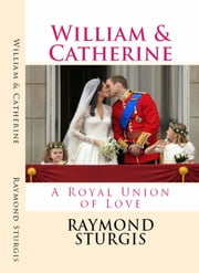 William & Catherine - A Royal Union of Love ebook by Raymond Sturgis