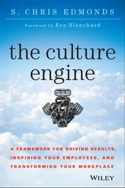 The Culture Engine - A Framework for Driving Results, Inspiring Your Employees, and Transforming Your Workplace ebook by S. Chris Edmonds
