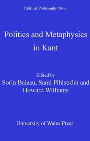 Politics and Metaphysics in Kant ebook by Baiasu, Sorin