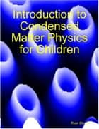 Introduction to Condensed Matter Physics for Children ebook by Ryan Shuell