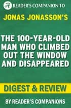 The 100-Year-Old Man Who Climbed Out the Window and Disappeared by Jonas Jonasson | Digest & Review ebook by Reader's Companions