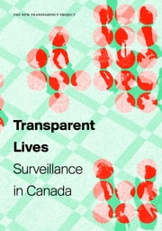 Transparent Lives - Surveillance in Canada ebook by Colin J. Bennett,Kevin D. Haggerty,David Lyon,Valerie Steeves