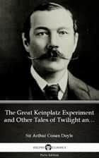 The Great Keinplatz Experiment and Other Tales of Twilight and the Unseen by Sir Arthur Conan Doyle (Illustrated) ebook by Sir Arthur Conan Doyle, Delphi Classics