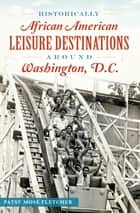 Historically African American Leisure Destinations Around Washington, D.C. ebook by Patsy Mose Fletcher