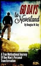 60 Days To Neverland: A True Motivational Journey Of Man's Personal Transformation ebook by Douglas Guy