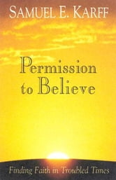 Permission to Believe - Finding Faith in Troubled Times ebook by Samuel E. Karff