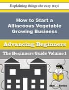 How to Start a Alliaceous Vegetable Growing Business (Beginners Guide) ebook by Annett Snipes