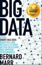 Big Data - Using SMART Big Data, Analytics and Metrics To Make Better Decisions and Improve Performance ebook by Bernard Marr